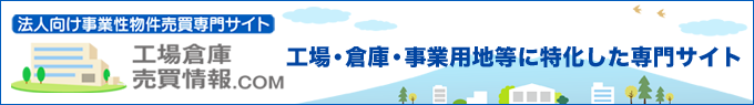 法人向け営業物件工場・倉庫・事業用地等に特化した工場・倉庫売買.comサイトOPEN!